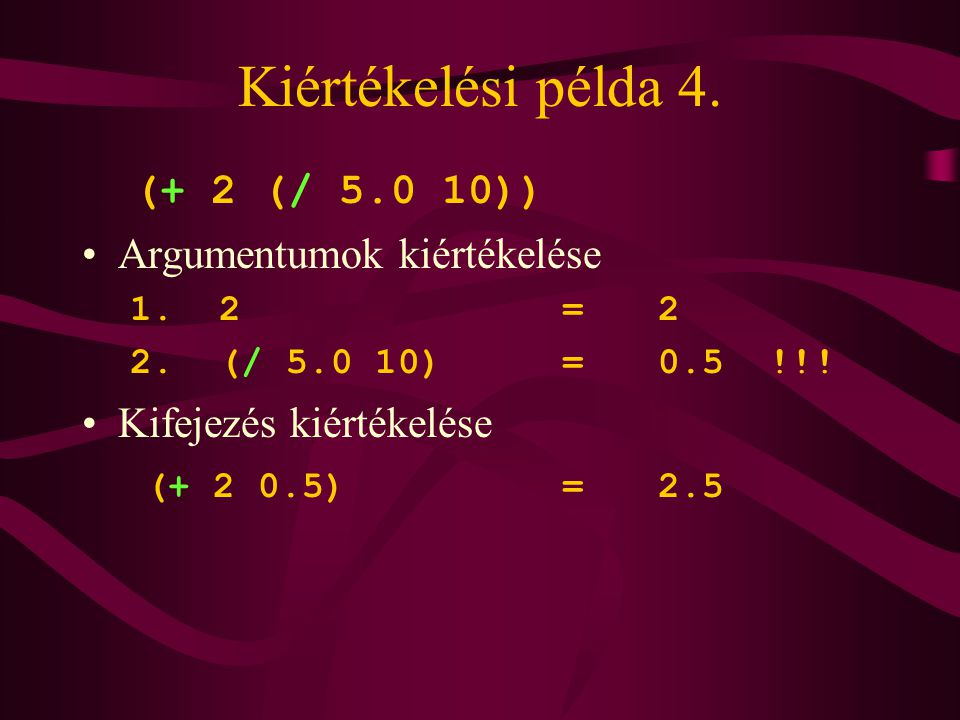 Kiértékelési példa 4. (+ 2 (/ 5.0 10)) Argumentumok kiértékelése