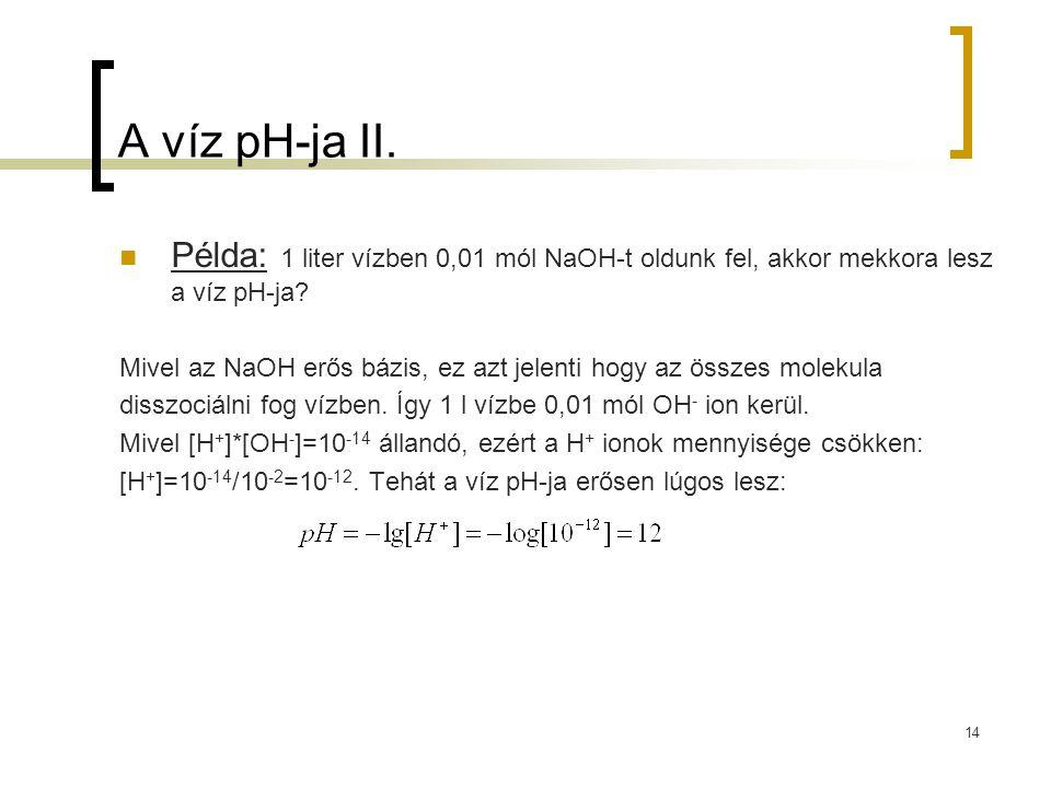A víz pH-ja II. Példa: 1 liter vízben 0,01 mól NaOH-t oldunk fel, akkor mekkora lesz a víz pH-ja