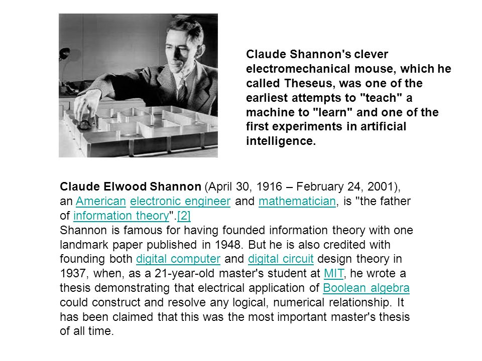 Claude Shannon s clever electromechanical mouse, which he called Theseus, was one of the earliest attempts to teach a machine to learn and one of the first experiments in artificial intelligence.