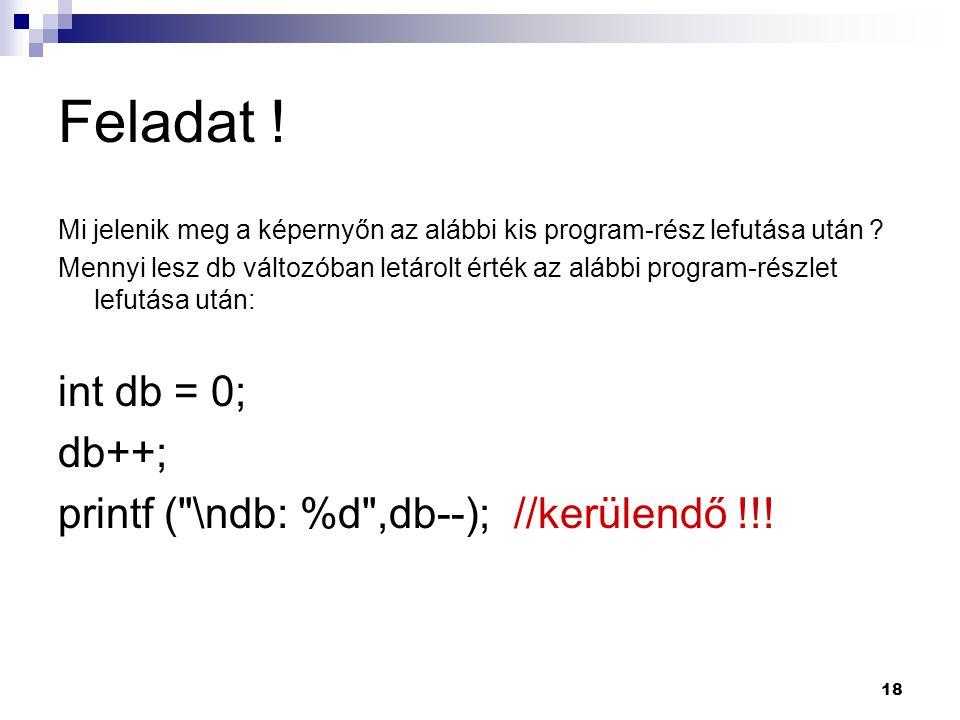 Feladat ! int db = 0; db++; printf ( \ndb: %d ,db--); //kerülendő !!!