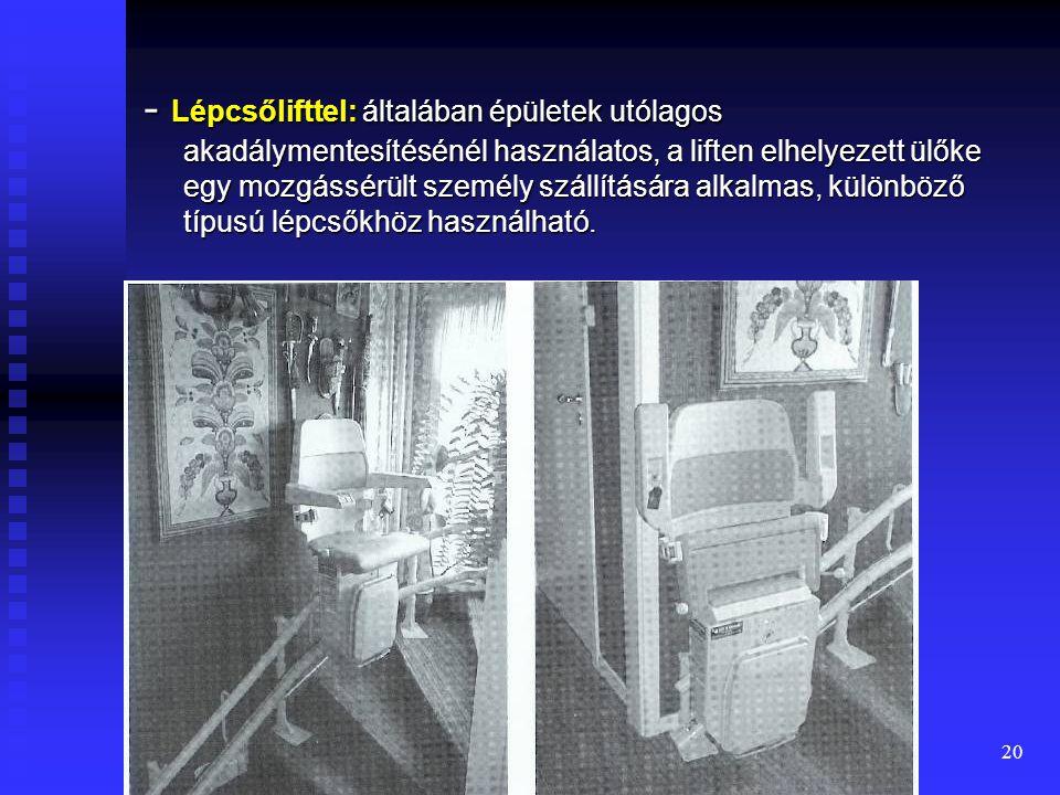 - Lépcsőlifttel: általában épületek utólagos akadálymentesítésénél használatos, a liften elhelyezett ülőke egy mozgássérült személy szállítására alkalmas, különböző típusú lépcsőkhöz használható.