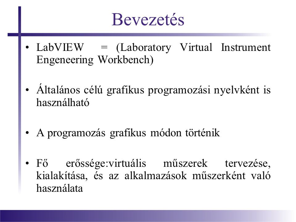 Bevezetés LabVIEW = (Laboratory Virtual Instrument Engeneering Workbench) Általános célú grafikus programozási nyelvként is használható.