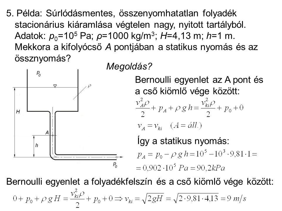 5. Példa: Súrlódásmentes, összenyomhatatlan folyadék stacionárius kiáramlása végtelen nagy, nyitott tartályból. Adatok: p0=105 Pa; ρ=1000 kg/m3; H=4,13 m; h=1 m. Mekkora a kifolyócső A pontjában a statikus nyomás és az össznyomás