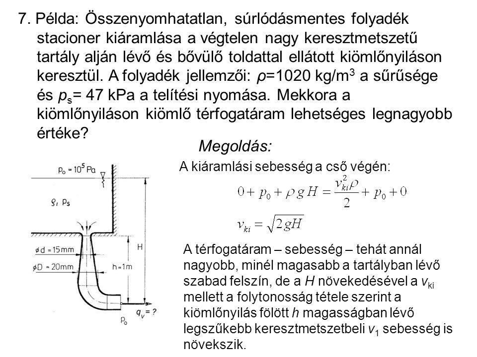 7. Példa: Összenyomhatatlan, súrlódásmentes folyadék stacioner kiáramlása a végtelen nagy keresztmetszetű tartály alján lévő és bővülő toldattal ellátott kiömlőnyiláson keresztül. A folyadék jellemzői: ρ=1020 kg/m3 a sűrűsége és ps= 47 kPa a telítési nyomása. Mekkora a kiömlőnyiláson kiömlő térfogatáram lehetséges legnagyobb értéke