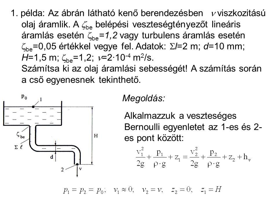 1. példa: Az ábrán látható kenő berendezésben  viszkozitású olaj áramlik. A be belépési veszteségtényezőt lineáris áramlás esetén be=1,2 vagy turbulens áramlás esetén be=0,05 értékkel vegye fel. Adatok: l=2 m; d=10 mm; H=1,5 m; be=1,2; =2·10-4 m2/s. Számítsa ki az olaj áramlási sebességét! A számítás során a cső egyenesnek tekinthető.