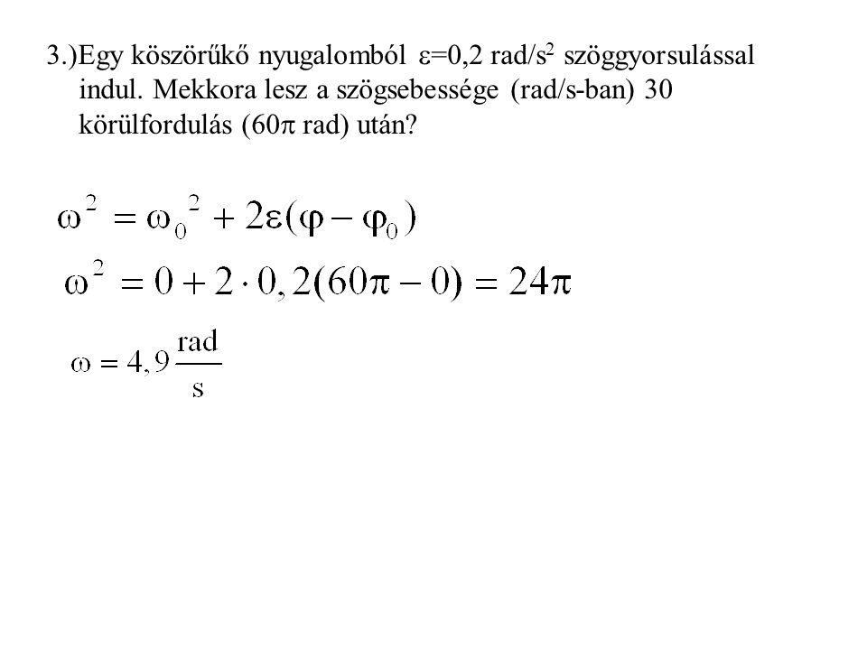 3. )Egy köszörűkő nyugalomból =0,2 rad/s2 szöggyorsulással indul
