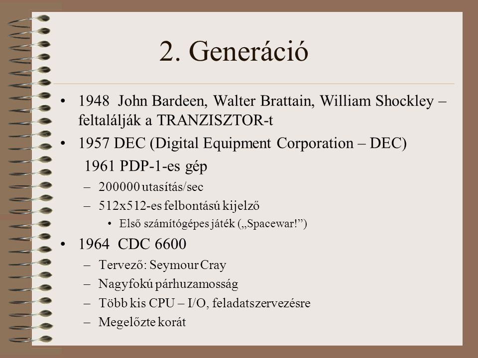 2. Generáció 1948 John Bardeen, Walter Brattain, William Shockley – feltalálják a TRANZISZTOR-t. 1957 DEC (Digital Equipment Corporation – DEC)
