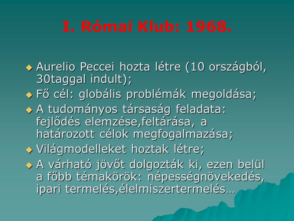 I. Római Klub: 1968. Aurelio Peccei hozta létre (10 országból, 30taggal indult); Fő cél: globális problémák megoldása;