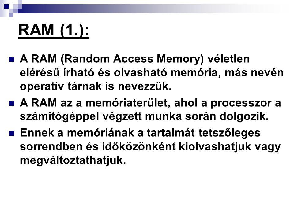 RAM (1.): A RAM (Random Access Memory) véletlen elérésű írható és olvasható memória, más nevén operatív tárnak is nevezzük.