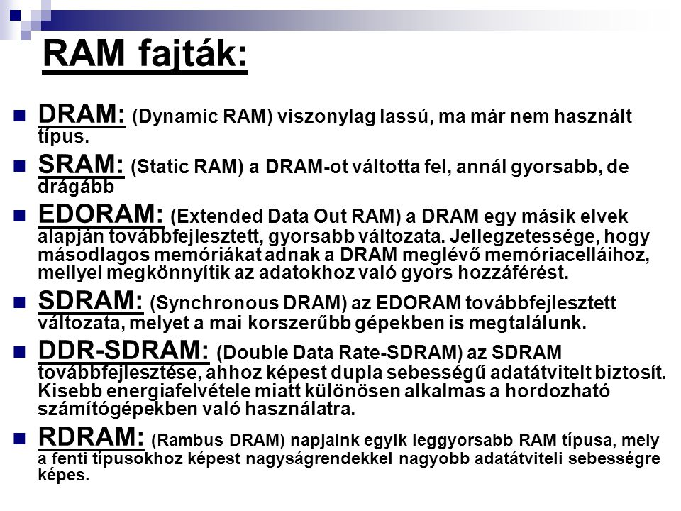 RAM fajták: DRAM: (Dynamic RAM) viszonylag lassú, ma már nem használt típus. SRAM: (Static RAM) a DRAM-ot váltotta fel, annál gyorsabb, de drágább.