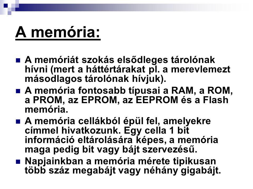 A memória: A memóriát szokás elsődleges tárolónak hívni (mert a háttértárakat pl. a merevlemezt másodlagos tárolónak hívjuk).