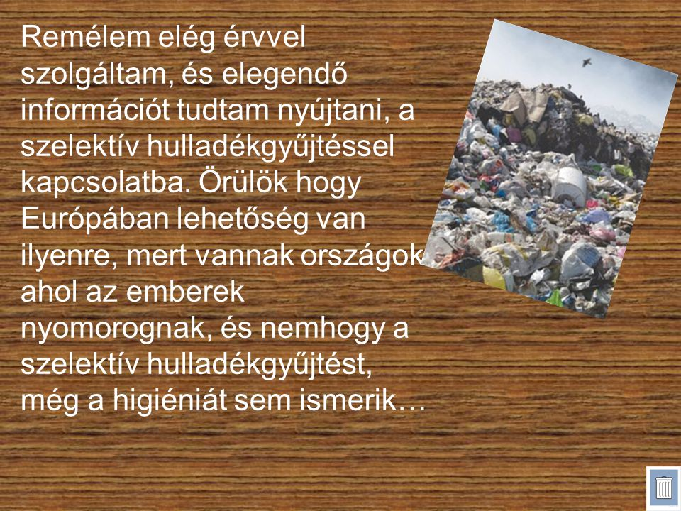 Remélem elég érvvel szolgáltam, és elegendő információt tudtam nyújtani, a szelektív hulladékgyűjtéssel kapcsolatba.