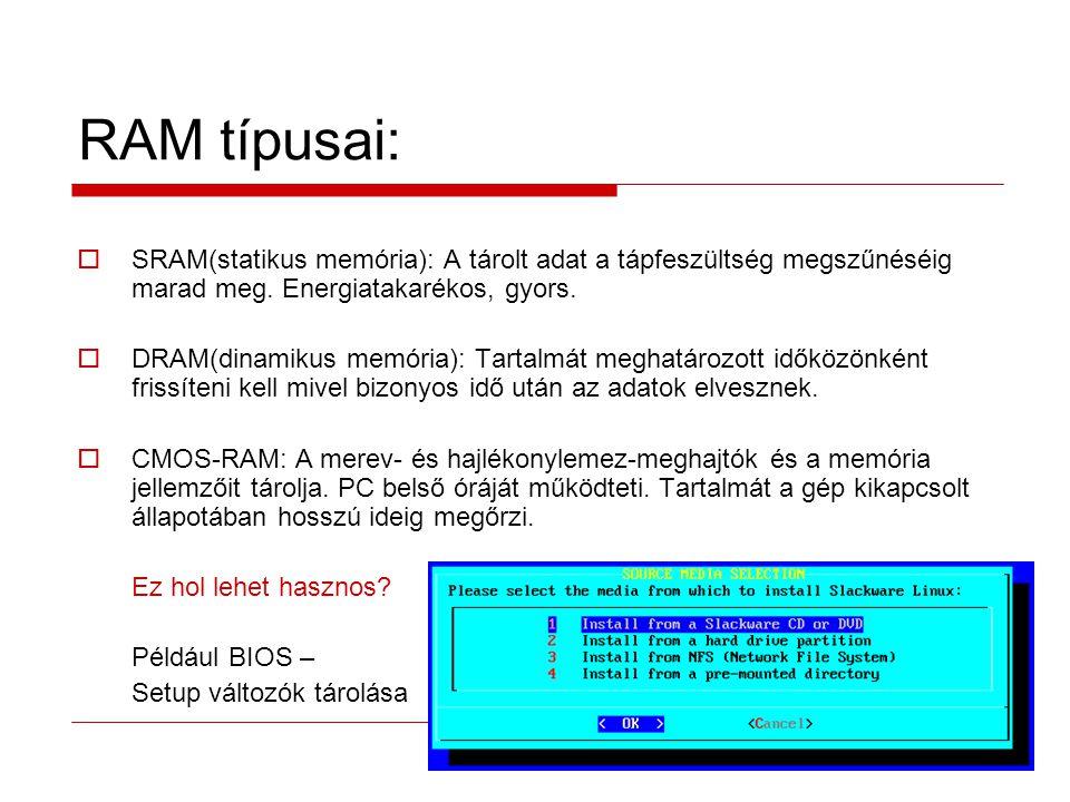 RAM típusai: SRAM(statikus memória): A tárolt adat a tápfeszültség megszűnéséig marad meg. Energiatakarékos, gyors.