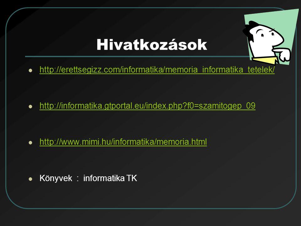 Hivatkozások http://erettsegizz.com/informatika/memoria_informatika_tetelek/ http://informatika.gtportal.eu/index.php f0=szamitogep_09.