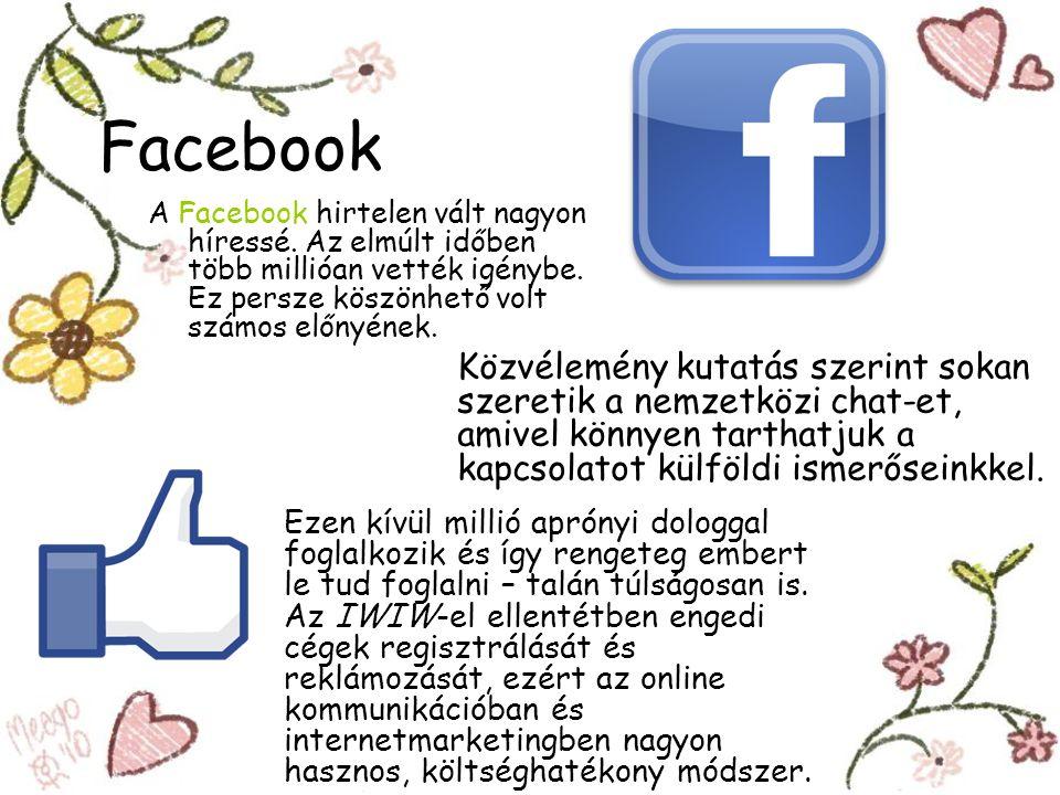Facebook A Facebook hirtelen vált nagyon híressé. Az elmúlt időben több millióan vették igénybe. Ez persze köszönhető volt számos előnyének.