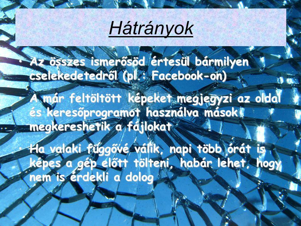 Hátrányok Az összes ismerősöd értesül bármilyen cselekedetedről (pl.: Facebook-on)