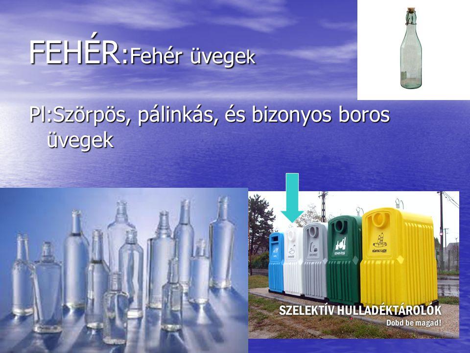 FEHÉR:Fehér üvegek Pl:Szörpös, pálinkás, és bizonyos boros üvegek