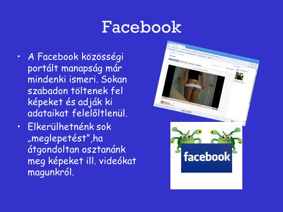 Facebook A Facebook közösségi portált manapság már mindenki ismeri. Sokan szabadon töltenek fel képeket és adják ki adataikat felelőltlenül.