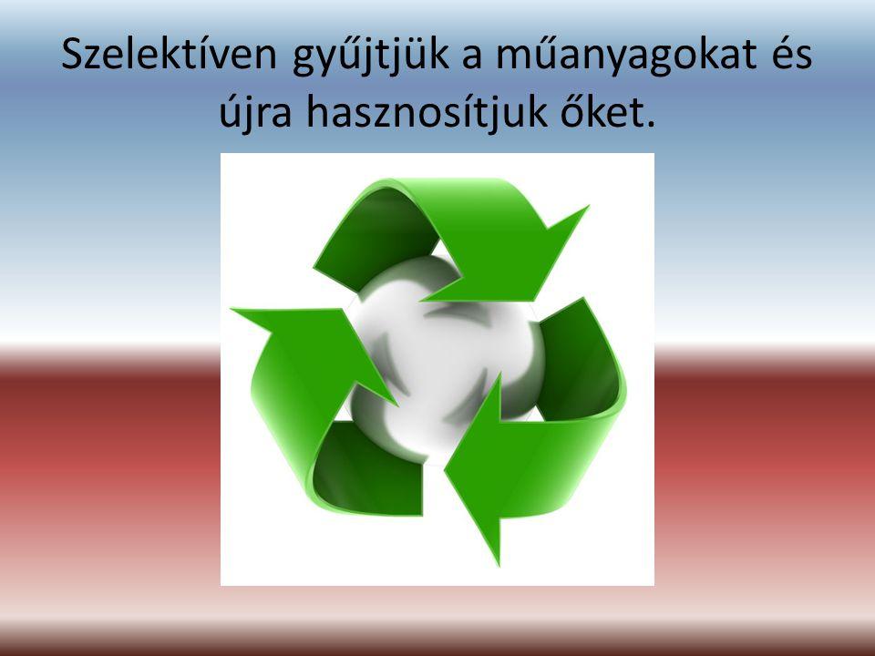 Szelektíven gyűjtjük a műanyagokat és újra hasznosítjuk őket.
