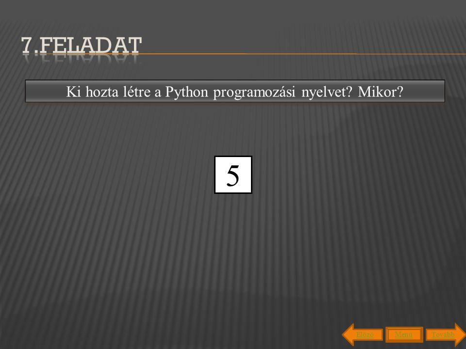 7.feladat Guido van Rossum holland programozó hozta létre meg 1991-ben. Ki hozta létre a Python programozási nyelvet Mikor