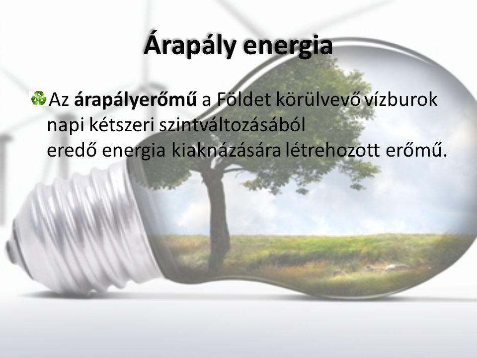 Árapály energia Az árapályerőmű a Földet körülvevő vízburok napi kétszeri szintváltozásából eredő energia kiaknázására létrehozott erőmű.