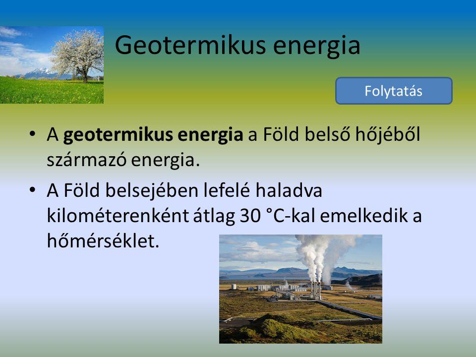 Geotermikus energia Folytatás. A geotermikus energia a Föld belső hőjéből származó energia.
