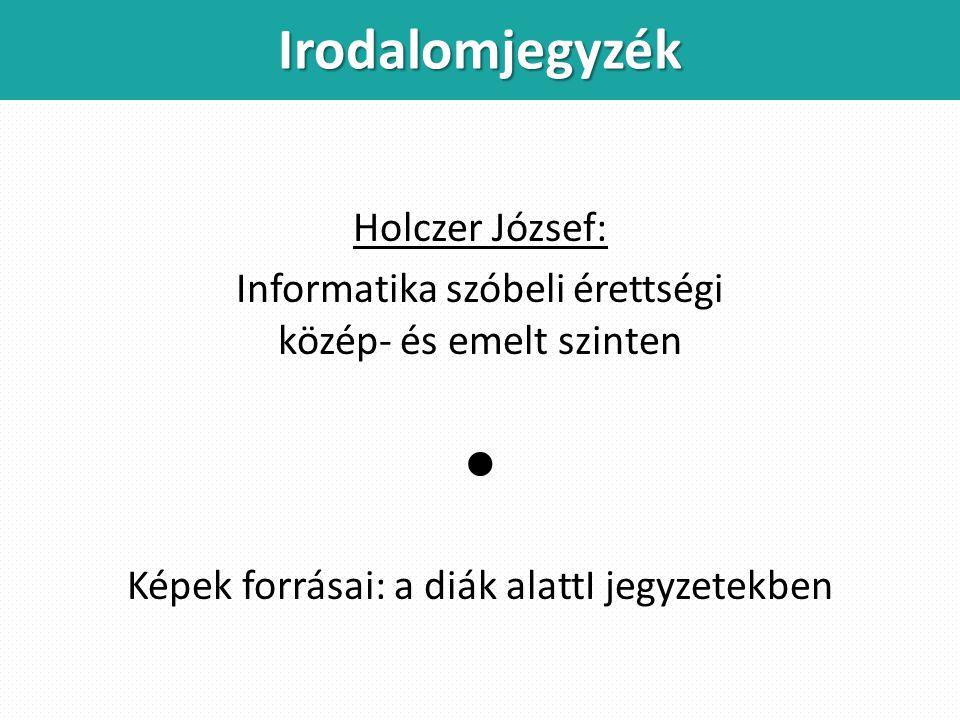 Irodalomjegyzék Holczer József: Informatika szóbeli érettségi közép- és emelt szinten  Képek forrásai: a diák alattI jegyzetekben