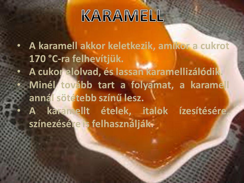 KARAMELL A karamell akkor keletkezik, amikor a cukrot 170 °C-ra felhevítjük. A cukor elolvad, és lassan karamellizálódik.