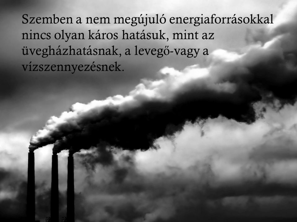 Szemben a nem megújuló energiaforrásokkal nincs olyan káros hatásuk, mint az üvegházhatásnak, a levegő-vagy a vízszennyezésnek.