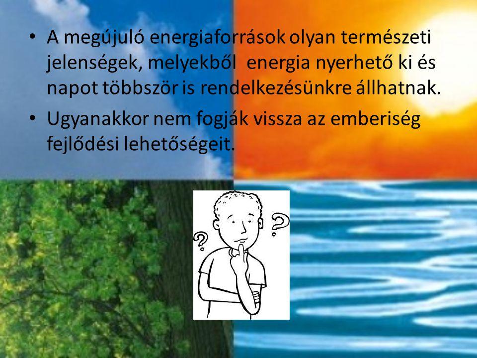 A megújuló energiaforrások olyan természeti jelenségek, melyekből energia nyerhető ki és napot többször is rendelkezésünkre állhatnak.