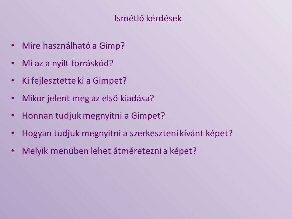 Ismétlő kérdések Mire használható a Gimp Mi az a nyílt forráskód Ki fejlesztette ki a Gimpet Mikor jelent meg az első kiadása