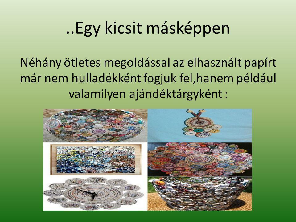 ..Egy kicsit másképpen Néhány ötletes megoldással az elhasznált papírt már nem hulladékként fogjuk fel,hanem például valamilyen ajándéktárgyként :