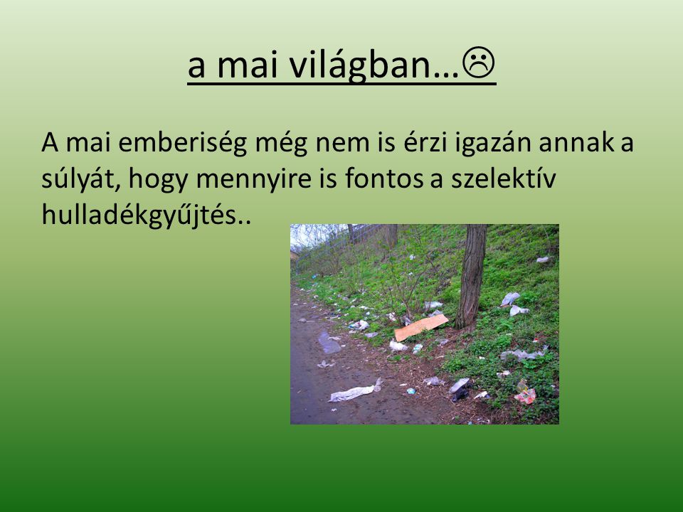 a mai világban… A mai emberiség még nem is érzi igazán annak a súlyát, hogy mennyire is fontos a szelektív hulladékgyűjtés..