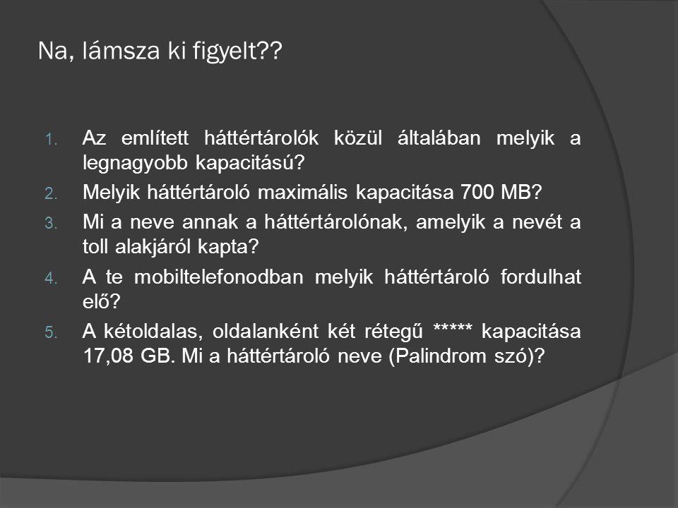 Na, lámsza ki figyelt Az említett háttértárolók közül általában melyik a legnagyobb kapacitású Melyik háttértároló maximális kapacitása 700 MB