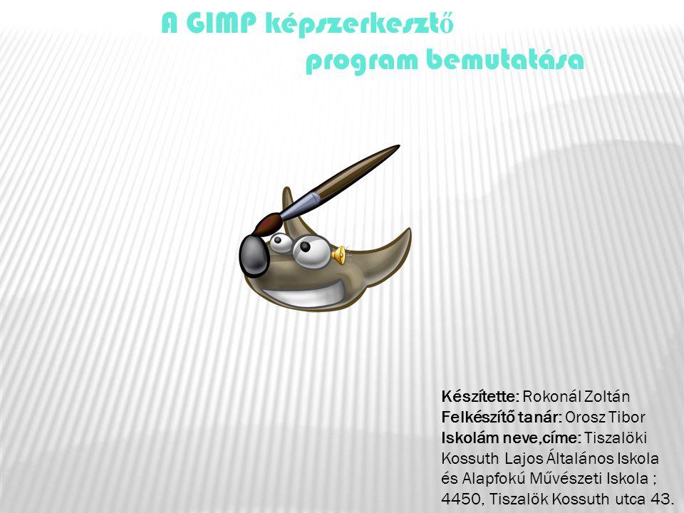 A GIMP képszerkesztő program bemutatása Készítette: Rokonál Zoltán