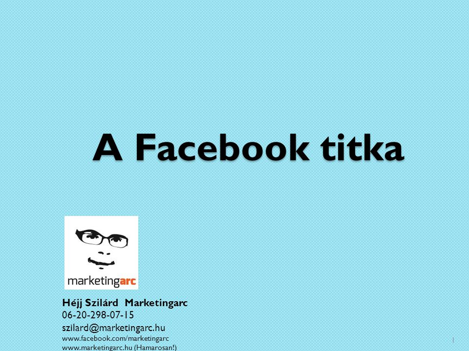 A Facebook titka Héjj Szilárd Marketingarc 06-20-298-07-15