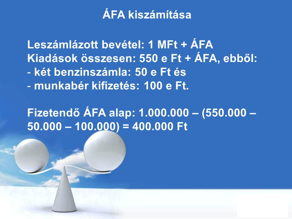 ÁFA kiszámítása Leszámlázott bevétel: 1 MFt + ÁFA. Kiadások összesen: 550 e Ft + ÁFA, ebből: két benzinszámla: 50 e Ft és.