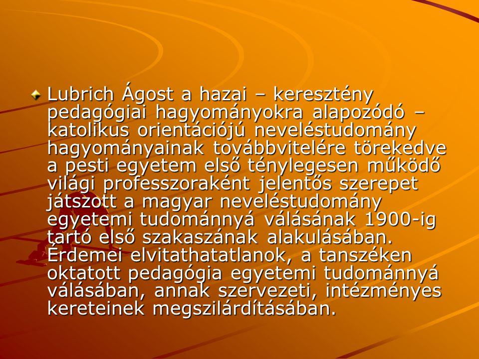Lubrich Ágost a hazai – keresztény pedagógiai hagyományokra alapozódó – katolikus orientációjú neveléstudomány hagyományainak továbbvitelére törekedve a pesti egyetem első ténylegesen működő világi professzoraként jelentős szerepet játszott a magyar neveléstudomány egyetemi tudománnyá válásának 1900-ig tartó első szakaszának alakulásában.