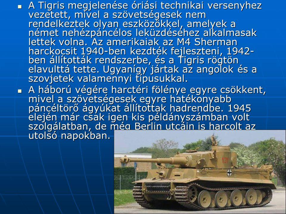 A Tigris megjelenése óriási technikai versenyhez vezetett, mivel a szövetségesek nem rendelkeztek olyan eszközökkel, amelyek a német nehézpáncélos leküzdéséhez alkalmasak lettek volna. Az amerikaiak az M4 Sherman harckocsit 1940-ben kezdték fejleszteni, 1942-ben állították rendszerbe, és a Tigris rögtön elavulttá tette. Ugyanígy jártak az angolok és a szovjetek valamennyi típusukkal.