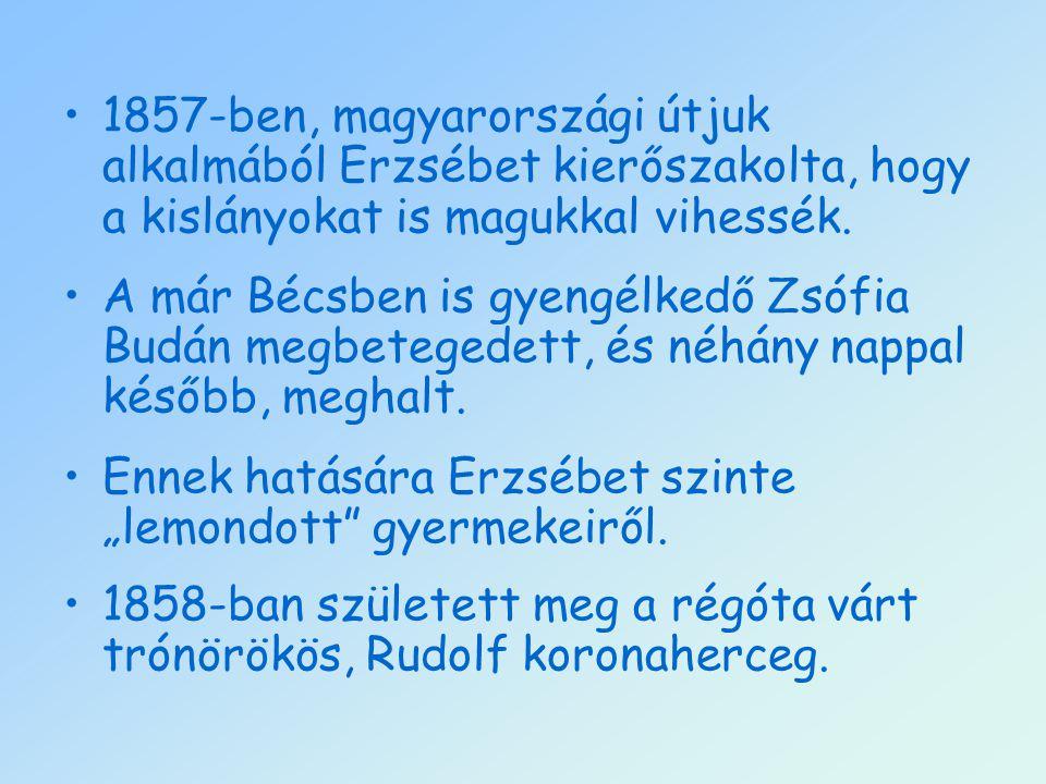 1857-ben, magyarországi útjuk alkalmából Erzsébet kierőszakolta, hogy a kislányokat is magukkal vihessék.