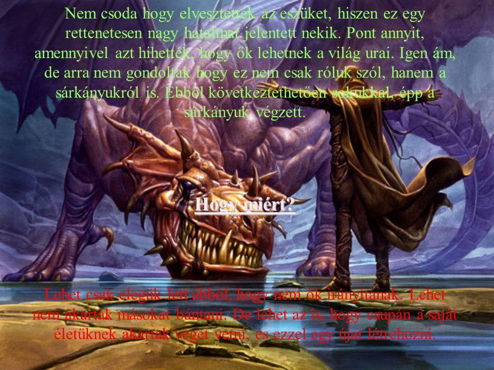 Nem csoda hogy elvesztették az eszüket, hiszen ez egy rettenetesen nagy hatalmat jelentett nekik. Pont annyit, amennyivel azt hihették, hogy ők lehetnek a világ urai. Igen ám, de arra nem gondoltak hogy ez nem csak róluk szól, hanem a sárkányukról is. Ebből következtethetően sokukkal, épp a sárkányuk végzett.