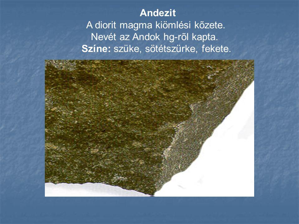 Andezit A diorit magma kiömlési kõzete. Nevét az Andok hg-rõl kapta. Színe: szüke, sötétszürke, fekete.
