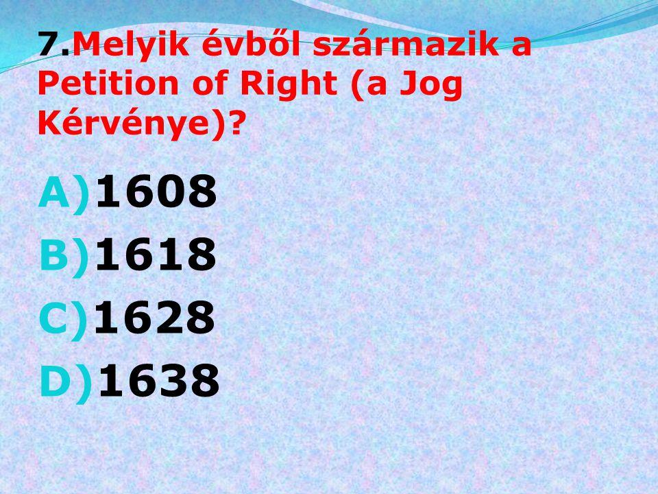 7.Melyik évből származik a Petition of Right (a Jog Kérvénye)
