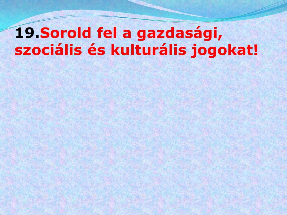 19.Sorold fel a gazdasági, szociális és kulturális jogokat!
