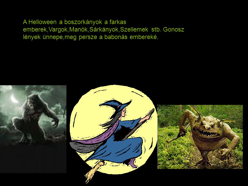 A Helloween a boszorkányok a farkas emberek,Vargok,Manók,Sárkányok,Szellemek stb.