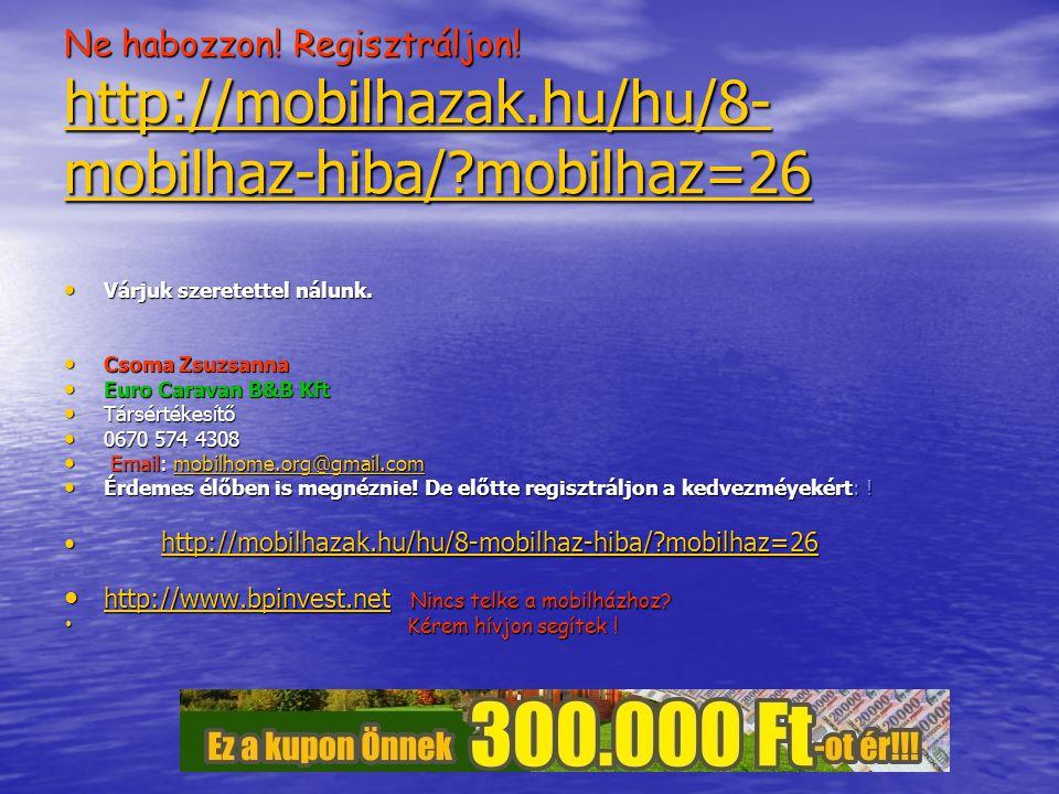 Ne habozzon. Regisztráljon. http://mobilhazak. hu/hu/8-mobilhaz-hiba/