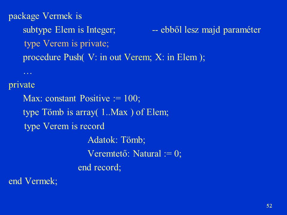 package Vermek is subtype Elem is Integer; -- ebből lesz majd paraméter. type Verem is private; procedure Push( V: in out Verem; X: in Elem );