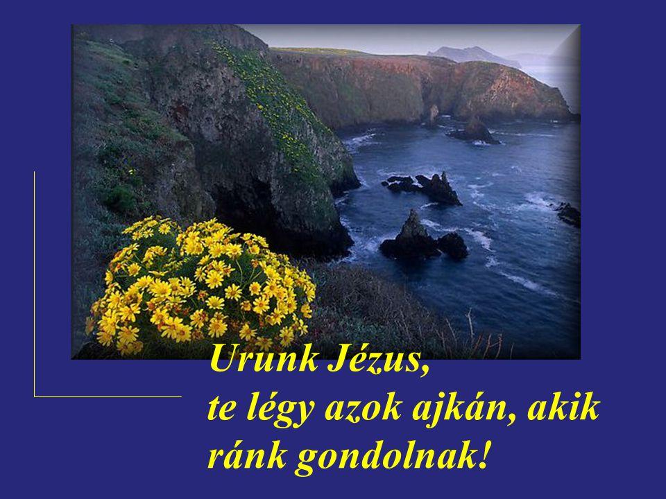 Urunk Jézus, te légy azok ajkán, akik ránk gondolnak!