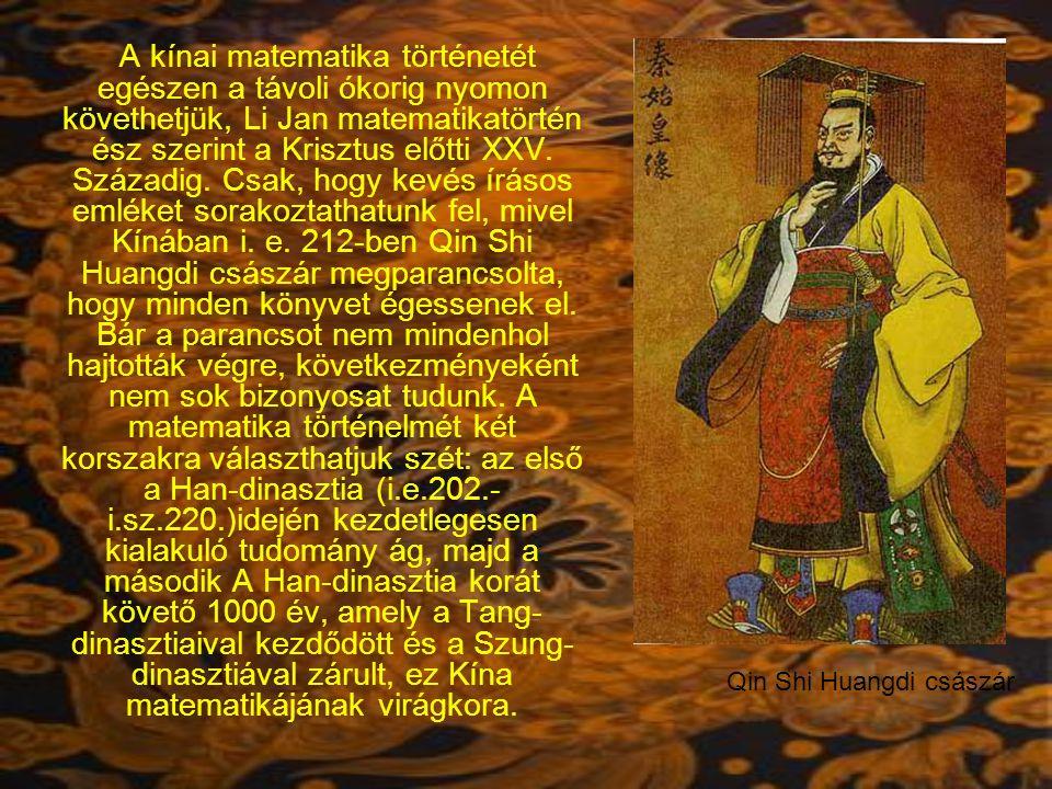 A kínai matematika történetét egészen a távoli ókorig nyomon követhetjük, Li Jan matematikatörténész szerint a Krisztus előtti XXV. Századig. Csak, hogy kevés írásos emléket sorakoztathatunk fel, mivel Kínában i. e. 212-ben Qin Shi Huangdi császár megparancsolta, hogy minden könyvet égessenek el. Bár a parancsot nem mindenhol hajtották végre, következményeként nem sok bizonyosat tudunk. A matematika történelmét két korszakra választhatjuk szét: az első a Han-dinasztia (i.e.202.- i.sz.220.)idején kezdetlegesen kialakuló tudomány ág, majd a második A Han-dinasztia korát követő 1000 év, amely a Tang-dinasztiaival kezdődött és a Szung-dinasztiával zárult, ez Kína matematikájának virágkora.
