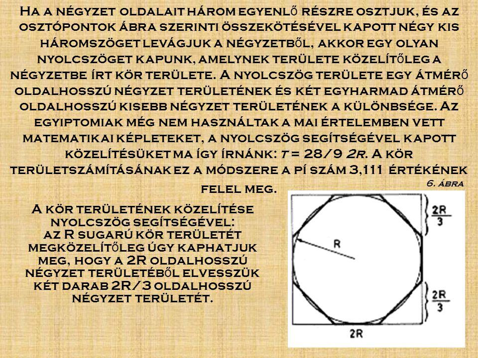 Ha a négyzet oldalait három egyenlő részre osztjuk, és az osztópontok ábra szerinti összekötésével kapott négy kis háromszöget levágjuk a négyzetből, akkor egy olyan nyolcszöget kapunk, amelynek területe közelítőleg a négyzetbe írt kör területe. A nyolcszög területe egy átmérő oldalhosszú négyzet területének és két egyharmad átmérő oldalhosszú kisebb négyzet területének a különbsége. Az egyiptomiak még nem használtak a mai értelemben vett matematikai képleteket, a nyolcszög segítségével kapott közelítésüket ma így írnánk: t = 28/9 2r. A kör területszámításának ez a módszere a pí szám 3,111 értékének felel meg.